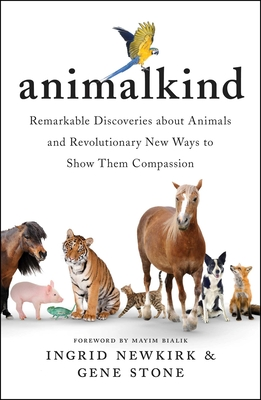 Animalkind: Remarkable Discoveries about Animals and Revolutionary New Ways to Show Them Compassion - Newkirk, Ingrid, and Stone, Gene, and Bialik, Mayim (Foreword by)