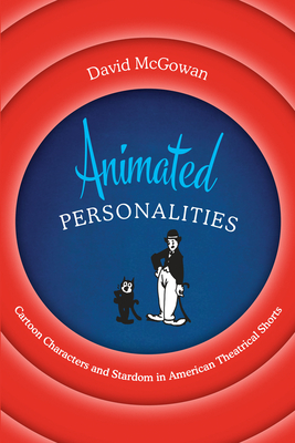 Animated Personalities: Cartoon Characters and Stardom in American Theatrical Shorts - McGowan, David