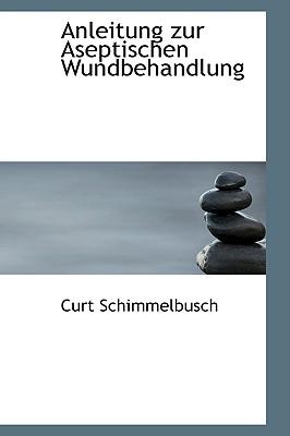 Anleitung Zur Aseptischen Wundbehandlung - Schimmelbusch, Curt