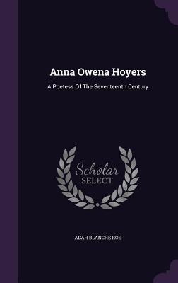 Anna Owena Hoyers: A Poetess of the Seventeenth Century - Roe, Adah Blanche