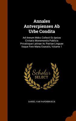 Annales Antverpienses AB Urbe Condita: Ad Annum MDCC Collecti Ex Ipsius Civitatis Monementis Publicis Privatisque Latinae AC Patriae Linguae Iisque Fere Manu Exaratis, Volume 1 - Papenbroeck, Daniel Van