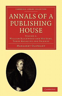 Annals of a Publishing House: Volume 2, William Blackwood and his Sons, their Magazine and Friends - Oliphant, Margaret