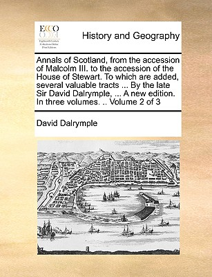 Annals of Scotland, from the Accession of Malcolm III. to the Accession of the House of Stewart. to Which Are Added, Several Valuable Tracts ... by the Late Sir David Dalrymple, ... a New Edition. in Three Volumes. .. Volume 2 of 3 - Dalrymple, David, Sir