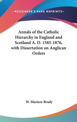 Annals of the Catholic Hierarchy in England and Scotland A. D. 1585-1876, with Dissertation on Anglican Orders - Brady, W Maziere