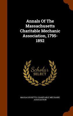 Annals of the Massachusetts Charitable Mechanic Association, 1795-1892 - Massachusetts Charitable Mechanic Associ (Creator)