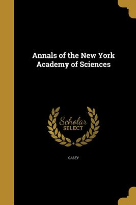 Annals of the New York Academy of Sciences - Casey, Thos L (Thomas Lincoln) 1857-1 (Creator), and Van Ingen, Gilbert 1869- Ed (Creator), and Poor, Charles Lane 1866- Ed...