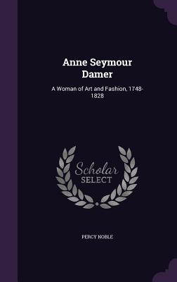Anne Seymour Damer: A Woman of Art and Fashion, 1748-1828 - Noble, Percy