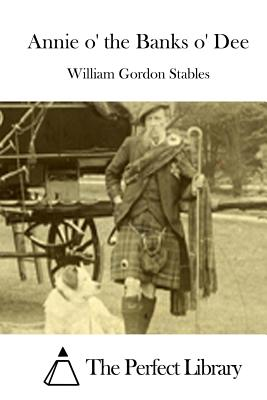 Annie O' the Banks O' Dee - Stables, William Gordon, and The Perfect Library (Editor)