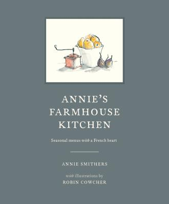 Annie's Farmhouse Kitchen: Seasonal menus with a French heart - Smithers, Annie, and Cowcher, Robin