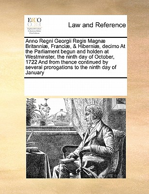 Anno Regni Georgii Regis Magnae Britanniae, Franciae, & Hiberniae, Decimo at the Parliament Begun and Holden at Westminster, the Ninth Day of October, 1722 and from Thence Continued by Several Prorogations to the Ninth Day of January - Multiple Contributors