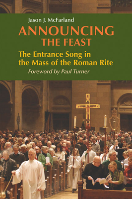 Announcing the Feast: The Entrance Song in the Mass of the Roman Rite - McFarland, Jason