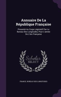 Annuaire de La Republique Francaise: Presente Au Corps Legislatif Par Le Bureau Des Longitudes, Pour L'Annee de L'Ere Francaise - France Bureau Des Longitudes (Creator)