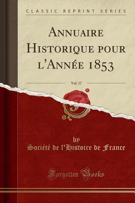 Annuaire Historique Pour L'Annee 1853, Vol. 17 (Classic Reprint) - France, Societe De L'Histoire De