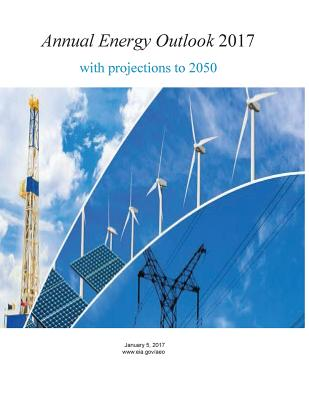 Annual Energy Outlook 2017 with Projections to 2050 - U S Energy Information Administration, and Penny Hill Press (Editor)