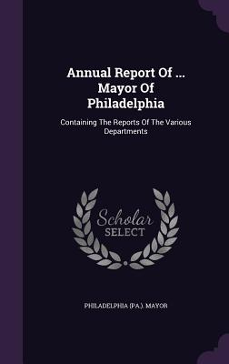 Annual Report of ... Mayor of Philadelphia: Containing the Reports of the Various Departments - Mayor, Philadelphia (Pa )