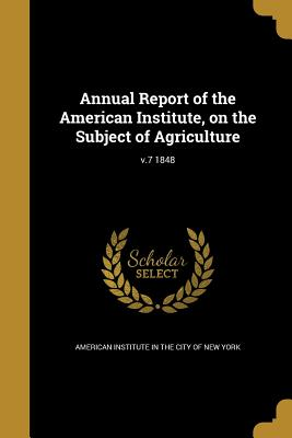 Annual Report of the American Institute, on the Subject of Agriculture; V.7 1848 - American Institute in the City of New Yo (Creator)