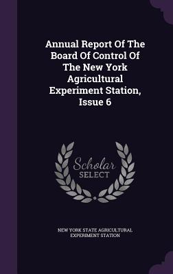 Annual Report of the Board of Control of the New York Agricultural Experiment Station, Issue 6 - New York State Agricultural Experiment S (Creator)