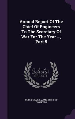 Annual Report of the Chief of Engineers to the Secretary of War for the Year ..., Part 5 - United States Army Corps of Engineers (Creator)