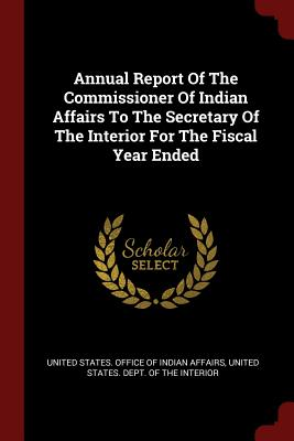 Annual Report of the Commissioner of Indian Affairs to the Secretary of the Interior for the Fiscal Year Ended - United States Office of Indian Affairs (Creator), and United States Dept of the Interior (Creator)