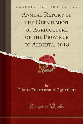 Annual Report of the Department of Agriculture of the Province of Alberta, 1918 (Classic Reprint) - Agriculture, Alberta Department of