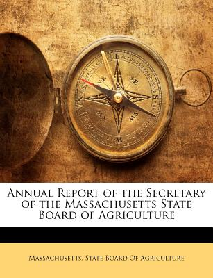 Annual Report of the Secretary of the Massachusetts State Board of Agriculture - Massachusetts State Board of Agriculture (Creator), and Massachusetts State Board of Agricultur (Creator)
