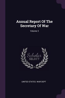 Annual Report of the Secretary of War; Volume 3 - United States War Dept (Creator)