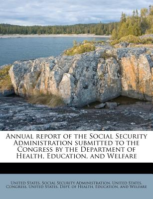 Annual Report of the Social Security Administration Submitted to the Congress by the Department of Health, Education, and Welfare - United States Social Security Administr (Creator), and United States Congress (Creator), and United States Dept of Health, Ed (Creator)