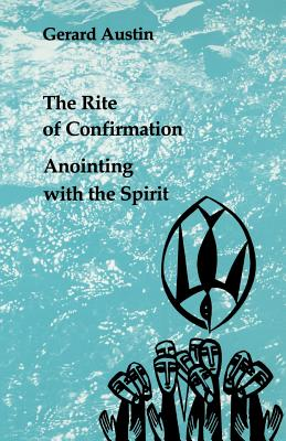 Anointing with the Spirit: The Rite of Confirmation/the Use of Oil and Chrism - Austin, Gerard