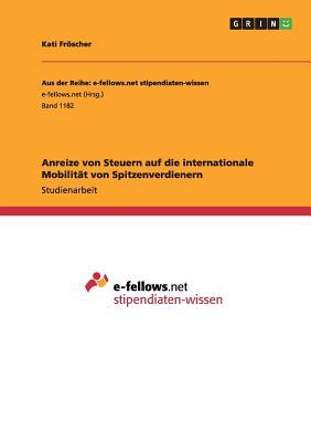 Anreize Von Steuern Auf Die Internationale Mobilitat Von Spitzenverdienern - Froscher, Kati
