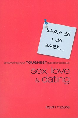 Answering Your Toughest Questions about Sex, Love, and Dating - Moore, Kevin