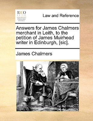 Answers for James Chalmers Merchant in Leith, to the Petition of James Muirhead Writer in Edinburgh, [sic]. - Chalmers, James, LLB
