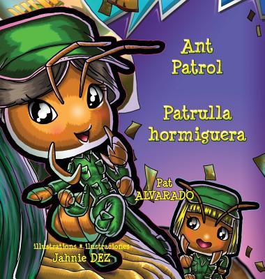 Ant Patrol * Patrulla Hormiguera - Alvarado, Pat, and Dez, Jahnie (Illustrator), and Wild, Alexander (Photographer)