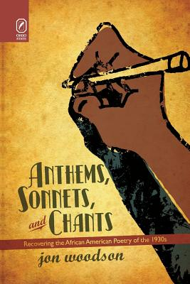Anthems, Sonnets, and Chants: Recovering the African American Poetry of the 1930s - Woodson, Jon