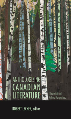 Anthologizing Canadian Literature: Theoretical & Cultural Perspectives - Lecker, Robert