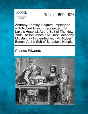 Anthony Barclay, Esquire, Impleaded with Robert Bunch, Esquire, and St. Luke's Hospital, at the Suit of the New-York Life Insurance and Trust Company. - Edwards, Charles