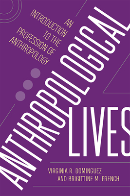 Anthropological Lives: An Introduction to the Profession of Anthropology - Dominguez, Virginia R, and French, Brigittine M