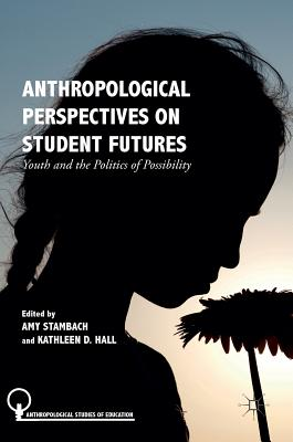 Anthropological Perspectives on Student Futures: Youth and the Politics of Possibility - Stambach, Amy (Editor)