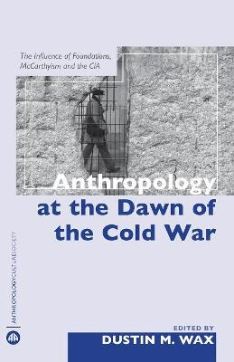 Anthropology at the Dawn of the Cold War: The Influence of Foundations, McCarthyism and the CIA - Wax, Dustin M (Editor)