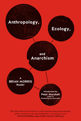 Anthropology, Ecology, and Anarchism: A Brian Morris Reader - Morris, Brian, and Marshall, Peter, MD, MPH (Introduction by)