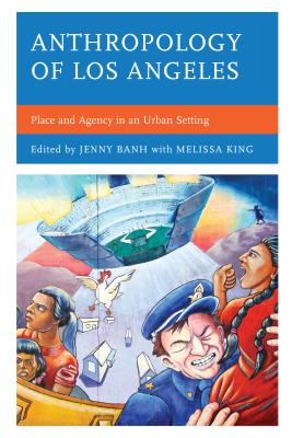 Anthropology of Los Angeles: Place and Agency in an Urban Setting - Banh, Jenny (Editor), and King, Melissa (Editor)
