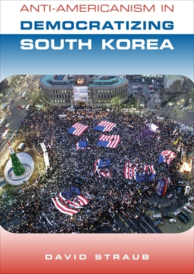 Anti-Americanism in Democratizing South Korea - Straub, David, Professor