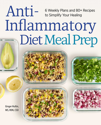 Anti-Inflammatory Diet Meal Prep: 6 Weekly Plans and 80+ Recipes to Simplify Your Healing - Hultin, Ginger