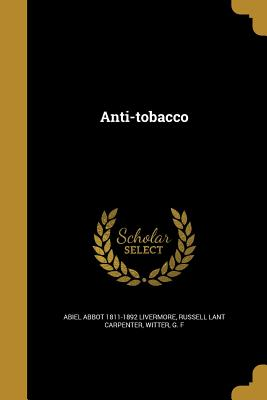 Anti-Tobacco - Livermore, Abiel Abbot 1811-1892, and Carpenter, Russell Lant, and Witter, G F (Creator)