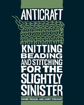 Anticraft: Knitting Beading & Stitching for the Slightly Sinister - Rigdon, Renee, and Stewart, Zabet