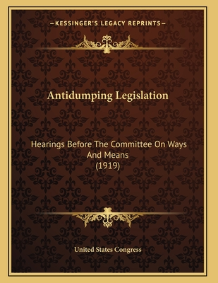 Antidumping Legislation: Hearings Before the Committee on Ways and Means (1919) - United States Congress