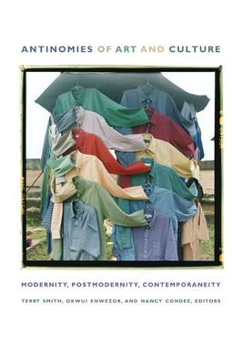 Antinomies of Art and Culture: Modernity, Postmodernity, Contemporaneity - Enwezor, Okwui (Editor)