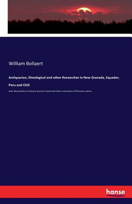 Antiquarian, Ehnological and Other Researches in New Granada, Equador, Peru and Chili - Bollaert, William