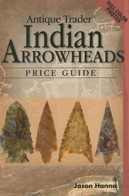 Antique Trader Indian Arrowheads Price Guide - Hanna, Jason