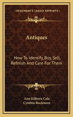 Antiques: how to identify, buy, sell, refinish, and care for them - Cole, Ann Kilborn