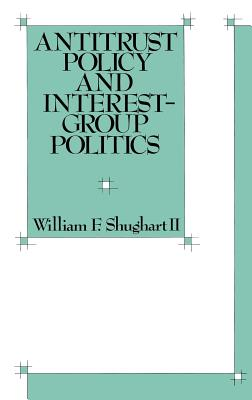 Antitrust Policy and Interest-Group Politics - Shughart, William F
